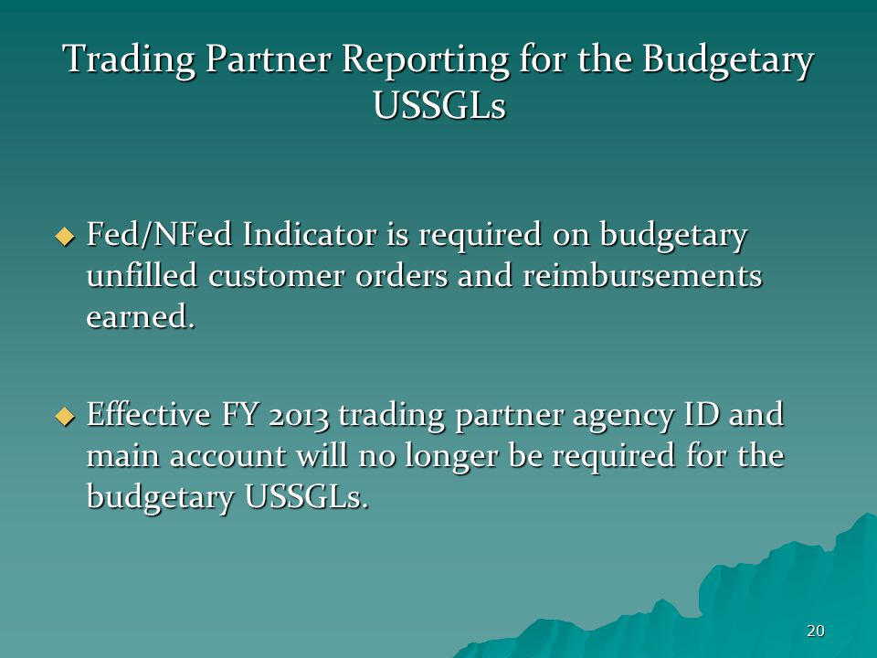 20 Trading Partner Reporting for the Budgetary USSGLs  Fed/NFed Indicator is required on budgetary unfilled customer orders and reimbursements earned.