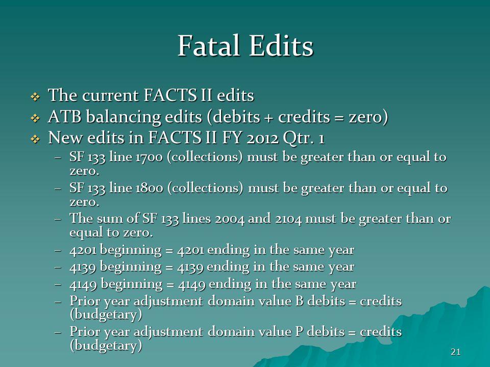 21 Fatal Edits  The current FACTS II edits  ATB balancing edits (debits + credits = zero)  New edits in FACTS II FY 2012 Qtr. 1 –SF 133 line 1700 (