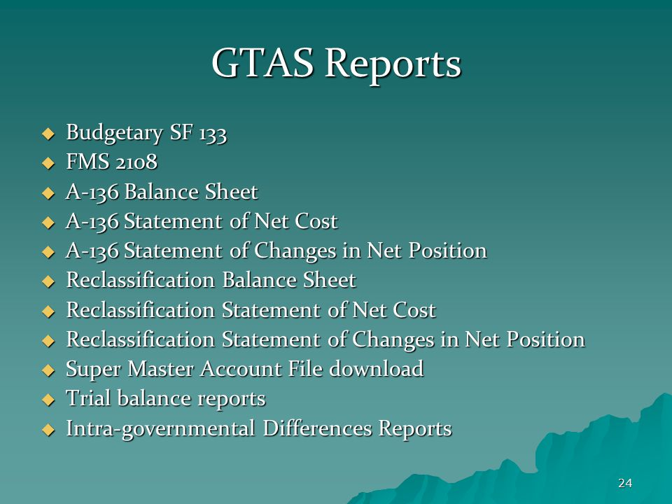 24 GTAS Reports  Budgetary SF 133  FMS 2108  A-136 Balance Sheet  A-136 Statement of Net Cost  A-136 Statement of Changes in Net Position  Reclassification Balance Sheet  Reclassification Statement of Net Cost  Reclassification Statement of Changes in Net Position  Super Master Account File download  Trial balance reports  Intra-governmental Differences Reports