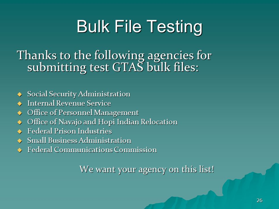 26 Bulk File Testing Thanks to the following agencies for submitting test GTAS bulk files:  Social Security Administration  Internal Revenue Service  Office of Personnel Management  Office of Navajo and Hopi Indian Relocation  Federal Prison Industries  Small Business Administration  Federal Communications Commission We want your agency on this list!