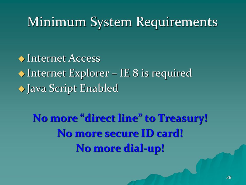 28 Minimum System Requirements  Internet Access  Internet Explorer – IE 8 is required  Java Script Enabled No more direct line to Treasury.
