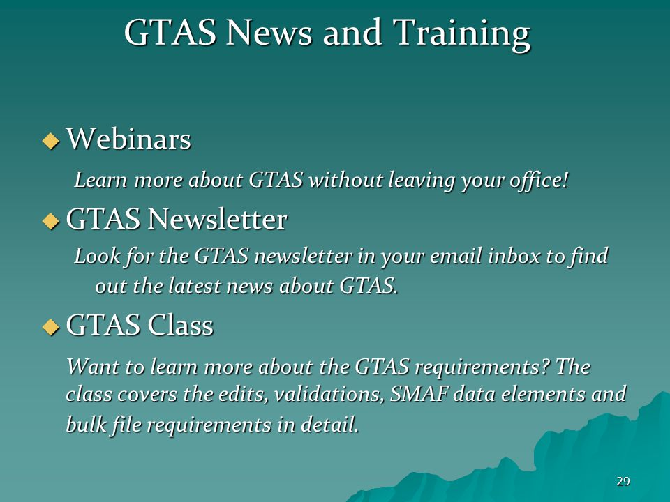 29 GTAS News and Training  Webinars Learn more about GTAS without leaving your office!  GTAS Newsletter Look for the GTAS newsletter in your email i