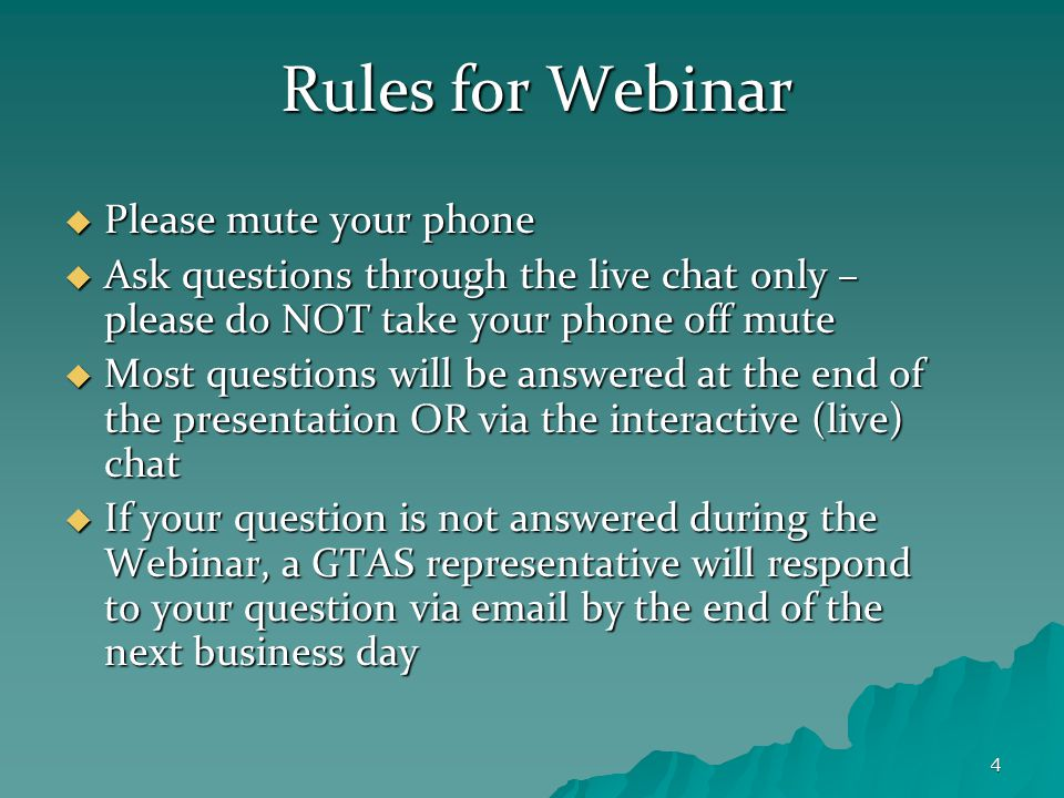 4 Rules for Webinar  Please mute your phone  Ask questions through the live chat only – please do NOT take your phone off mute  Most questions will be answered at the end of the presentation OR via the interactive (live) chat  If your question is not answered during the Webinar, a GTAS representative will respond to your question via email by the end of the next business day