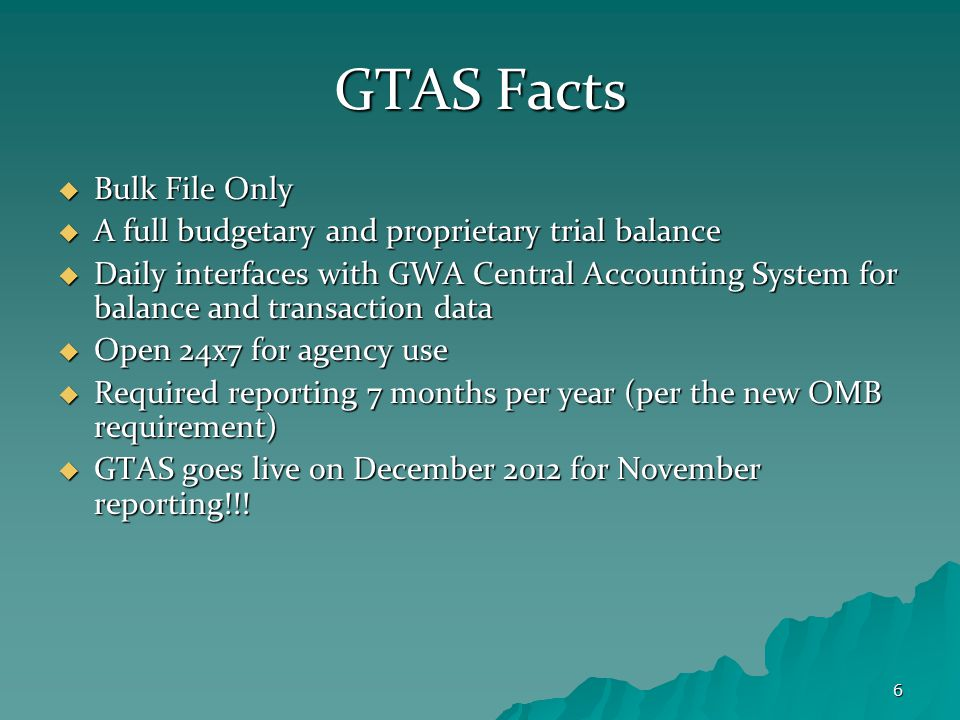 6 GTAS Facts  Bulk File Only  A full budgetary and proprietary trial balance  Daily interfaces with GWA Central Accounting System for balance and transaction data  Open 24x7 for agency use  Required reporting 7 months per year (per the new OMB requirement)  GTAS goes live on December 2012 for November reporting!!!