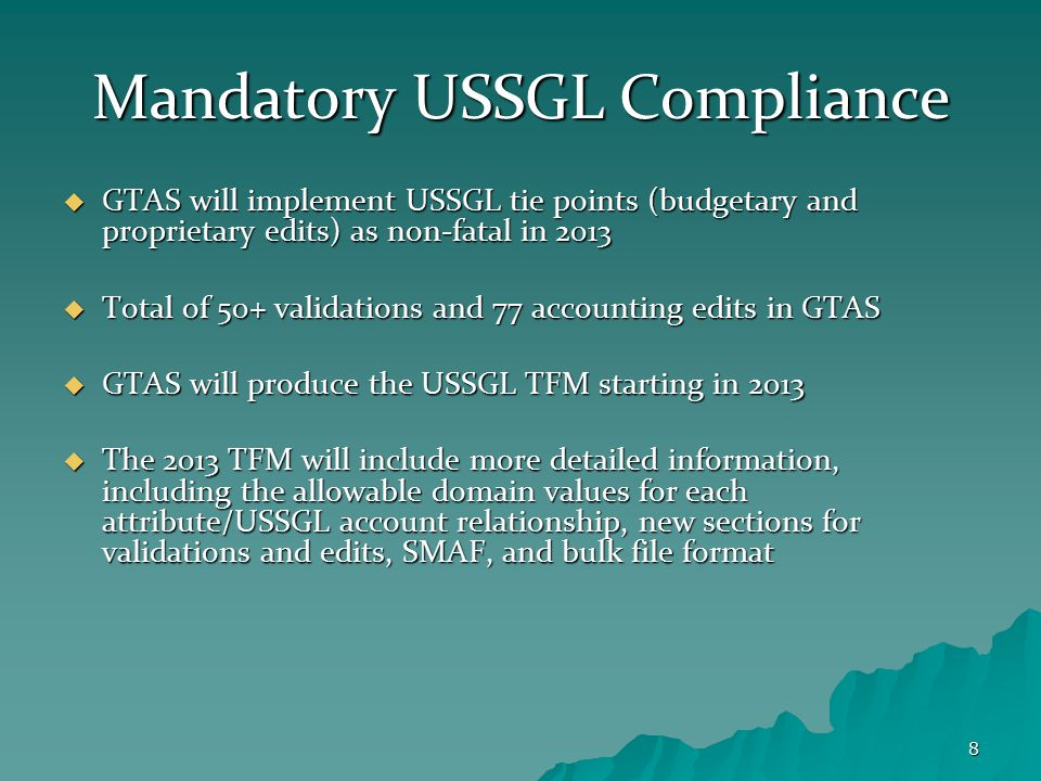 8 Mandatory USSGL Compliance  GTAS will implement USSGL tie points (budgetary and proprietary edits) as non-fatal in 2013  Total of 50+ validations