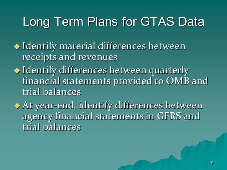9 Long Term Plans for GTAS Data  Identify material differences between receipts and revenues  Identify differences between quarterly financial statements provided to OMB and trial balances  At year-end, identify differences between agency financial statements in GFRS and trial balances