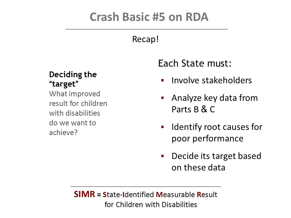 Crash Basic #5 on RDA  Involve stakeholders  Analyze key data from Parts B & C  Identify root causes for poor performance  Decide its target based on these data Each State must: Recap.