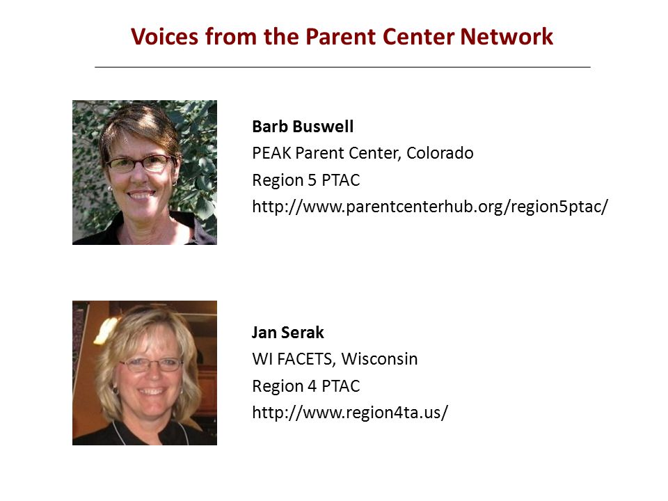 Voices from the Parent Center Network Barb Buswell PEAK Parent Center, Colorado Region 5 PTAC http://www.parentcenterhub.org/region5ptac/ Jan Serak WI FACETS, Wisconsin Region 4 PTAC http://www.region4ta.us/