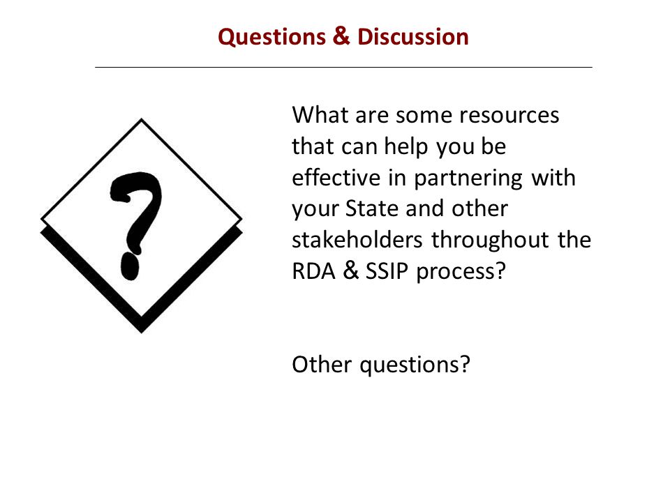 Questions & Discussion What are some resources that can help you be effective in partnering with your State and other stakeholders throughout the RDA & SSIP process.