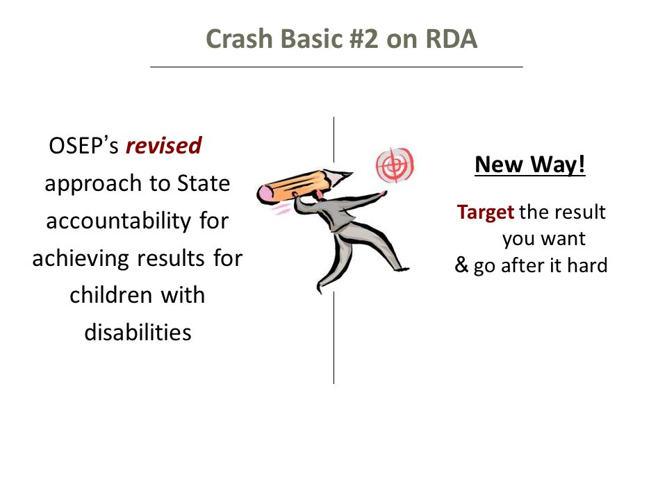 Crash Basic #2 on RDA OSEP ' s revised approach to State accountability for achieving results for children with disabilities Target the result you want & go after it hard New Way!