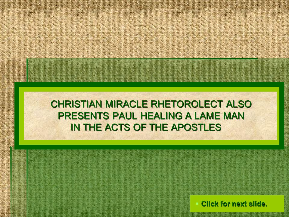 CHRISTIAN MIRACLE RHETOROLECT ALSO PRESENTS PAUL HEALING A LAME MAN IN THE ACTS OF THE APOSTLES  Click for next slide.
