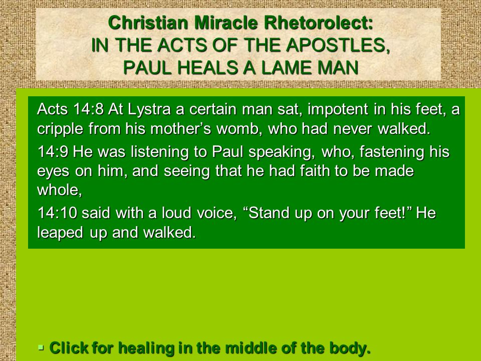 Christian Miracle Rhetorolect: IN THE ACTS OF THE APOSTLES, PAUL HEALS A LAME MAN Acts 14:8 At Lystra a certain man sat, impotent in his feet, a cripple from his mother's womb, who had never walked.
