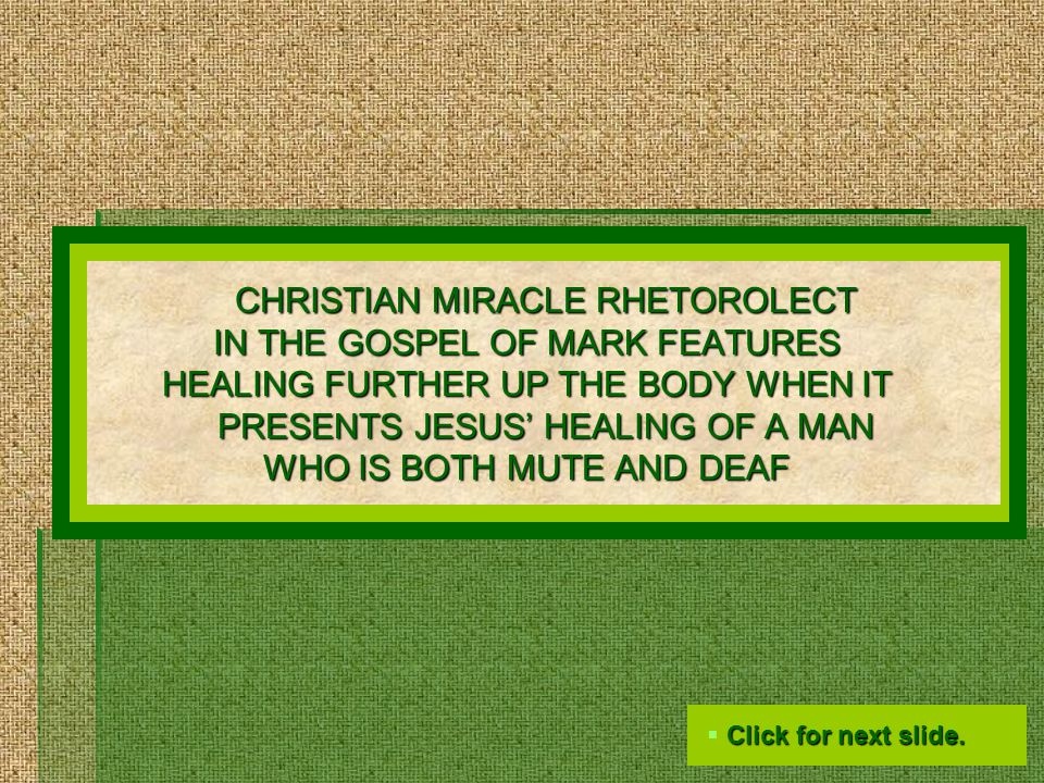 CHRISTIAN MIRACLE RHETOROLECT IN THE GOSPEL OF MARK FEATURES HEALING FURTHER UP THE BODY WHEN IT PRESENTS JESUS' HEALING OF A MAN WHO IS BOTH MUTE AND DEAF  Click for next slide.