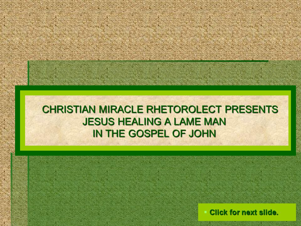 CHRISTIAN MIRACLE RHETOROLECT PRESENTS JESUS HEALING A LAME MAN IN THE GOSPEL OF JOHN  Click for next slide.