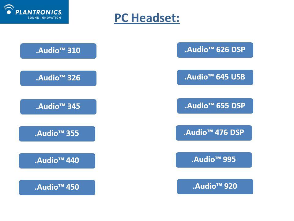 PC Headset:.Audio™ 310.Audio™ 326.Audio™ 345.Audio™ 355.Audio™ 440.Audio™ 450.Audio™ 626 DSP.Audio™ 645 USB.Audio™ 655 DSP.Audio™ 476 DSP.Audio™ 995.Audio™ 920