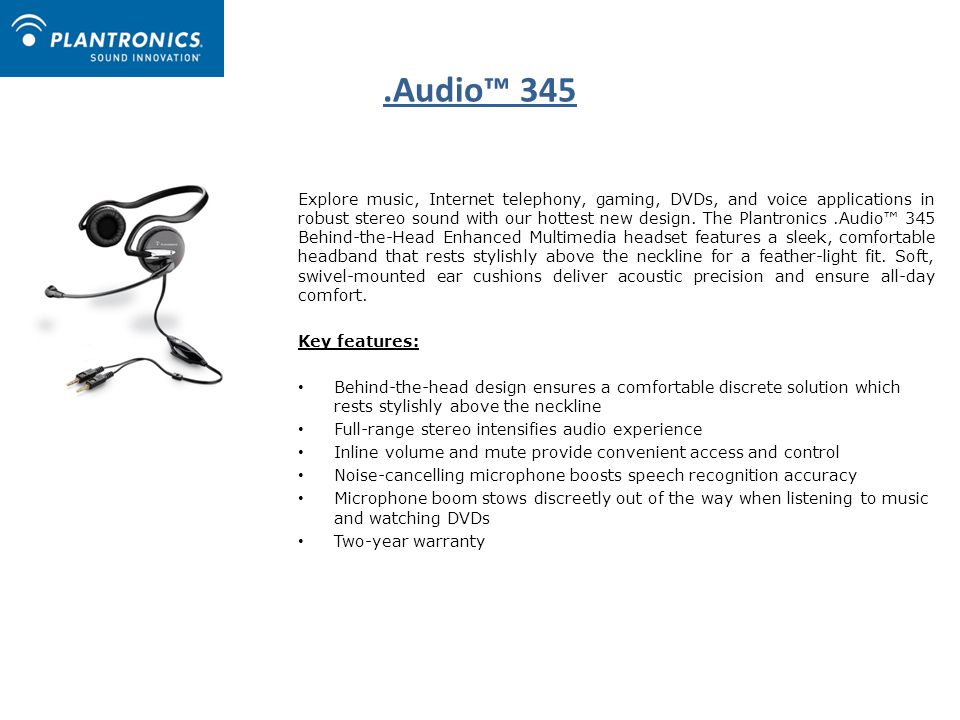 .Audio™ 345 Explore music, Internet telephony, gaming, DVDs, and voice applications in robust stereo sound with our hottest new design.