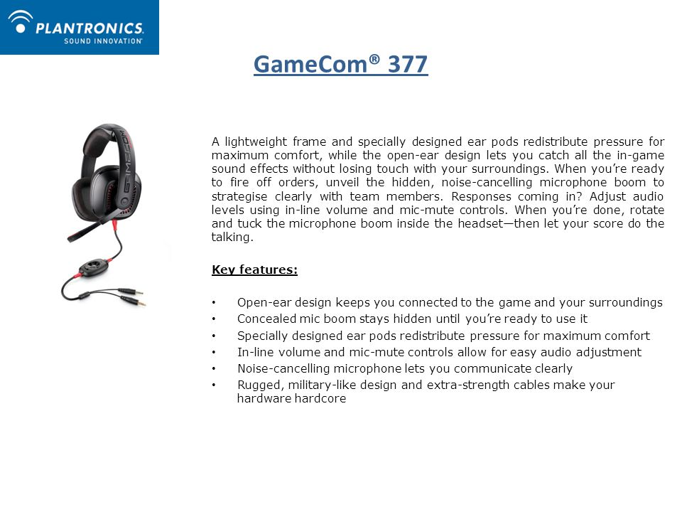 GameCom® 377 A lightweight frame and specially designed ear pods redistribute pressure for maximum comfort, while the open-ear design lets you catch all the in-game sound effects without losing touch with your surroundings.