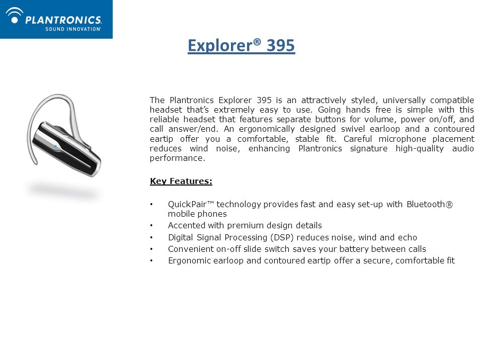 Explorer® 395 The Plantronics Explorer 395 is an attractively styled, universally compatible headset that's extremely easy to use.