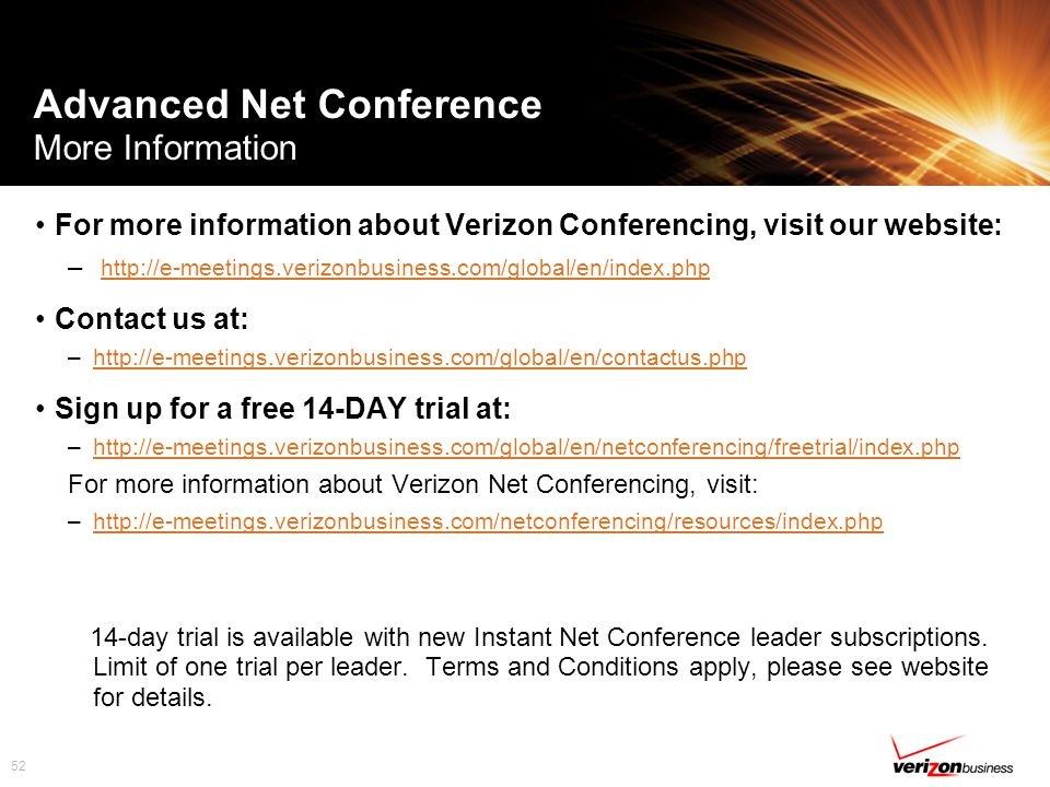 52 Advanced Net Conference More Information For more information about Verizon Conferencing, visit our website: – http://e-meetings.verizonbusiness.com/global/en/index.php http://e-meetings.verizonbusiness.com/global/en/index.php Contact us at: –http://e-meetings.verizonbusiness.com/global/en/contactus.phphttp://e-meetings.verizonbusiness.com/global/en/contactus.php Sign up for a free 14-DAY trial at: –http://e-meetings.verizonbusiness.com/global/en/netconferencing/freetrial/index.phphttp://e-meetings.verizonbusiness.com/global/en/netconferencing/freetrial/index.php For more information about Verizon Net Conferencing, visit: –http://e-meetings.verizonbusiness.com/netconferencing/resources/index.phphttp://e-meetings.verizonbusiness.com/netconferencing/resources/index.php 14-day trial is available with new Instant Net Conference leader subscriptions.