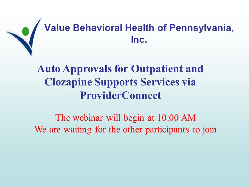 Value Behavioral Health of Pennsylvania, Inc. Auto Approvals for Outpatient and Clozapine Supports Services via ProviderConnect The webinar will begin