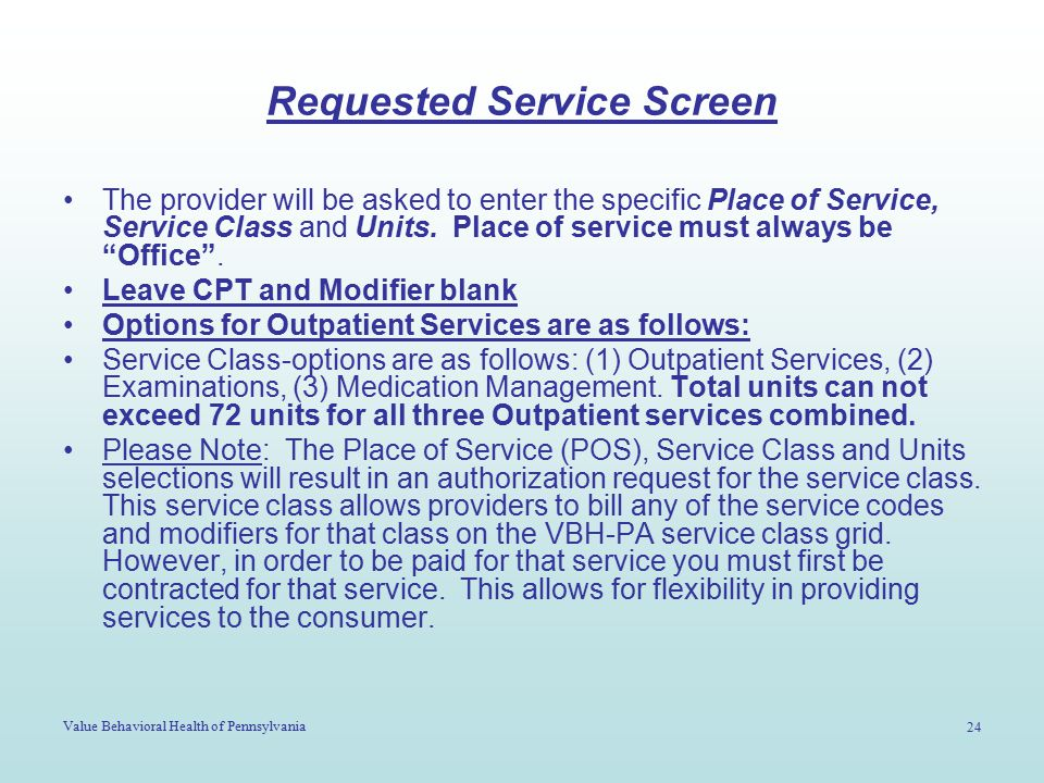 Value Behavioral Health of Pennsylvania 24 Requested Service Screen The provider will be asked to enter the specific Place of Service, Service Class a