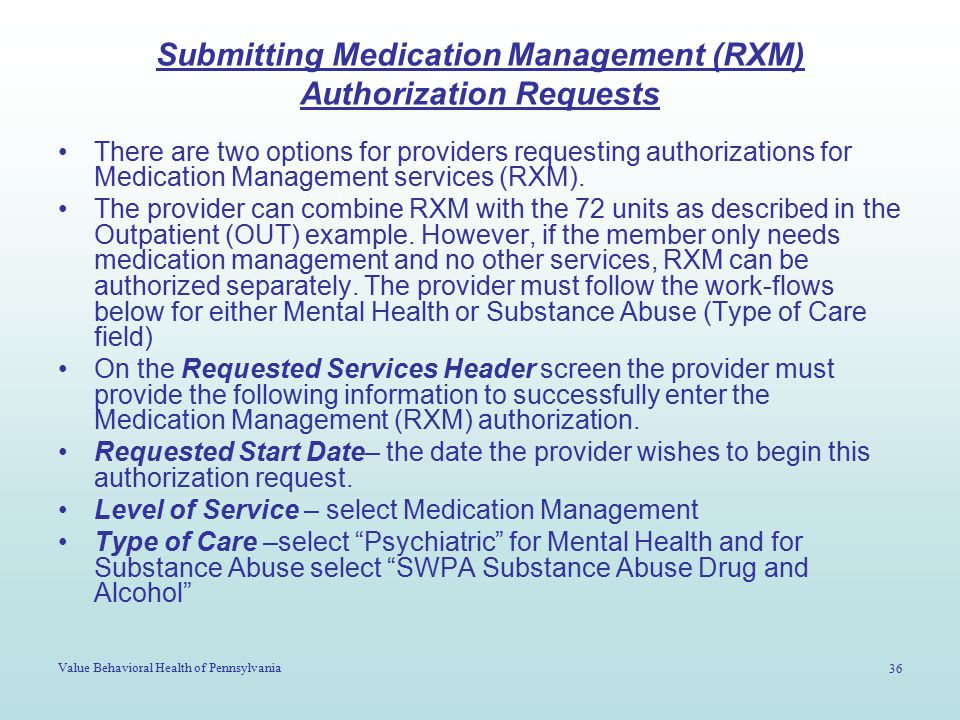 Value Behavioral Health of Pennsylvania 36 Submitting Medication Management (RXM) Authorization Requests There are two options for providers requesting authorizations for Medication Management services (RXM).