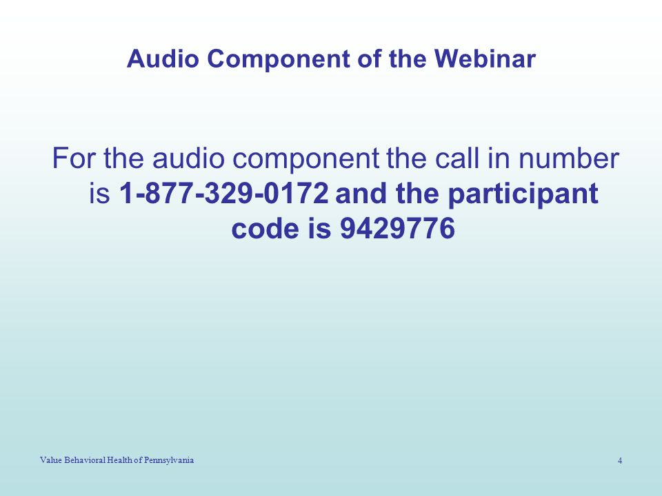 Value Behavioral Health of Pennsylvania 4 Audio Component of the Webinar For the audio component the call in number is 1-877-329-0172 and the particip