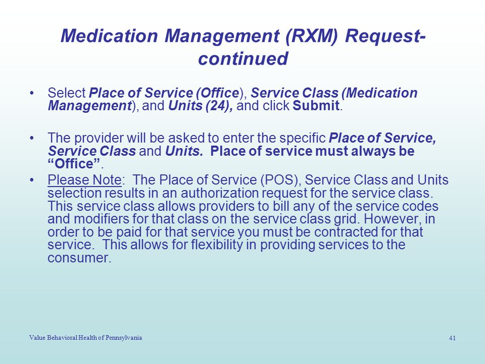 Value Behavioral Health of Pennsylvania 41 Medication Management (RXM) Request- continued Select Place of Service (Office), Service Class (Medication Management), and Units (24), and click Submit.