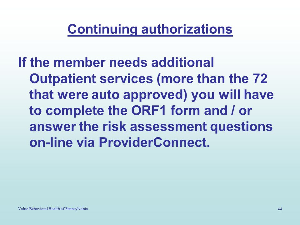 Value Behavioral Health of Pennsylvania 44 Continuing authorizations If the member needs additional Outpatient services (more than the 72 that were auto approved) you will have to complete the ORF1 form and / or answer the risk assessment questions on-line via ProviderConnect.