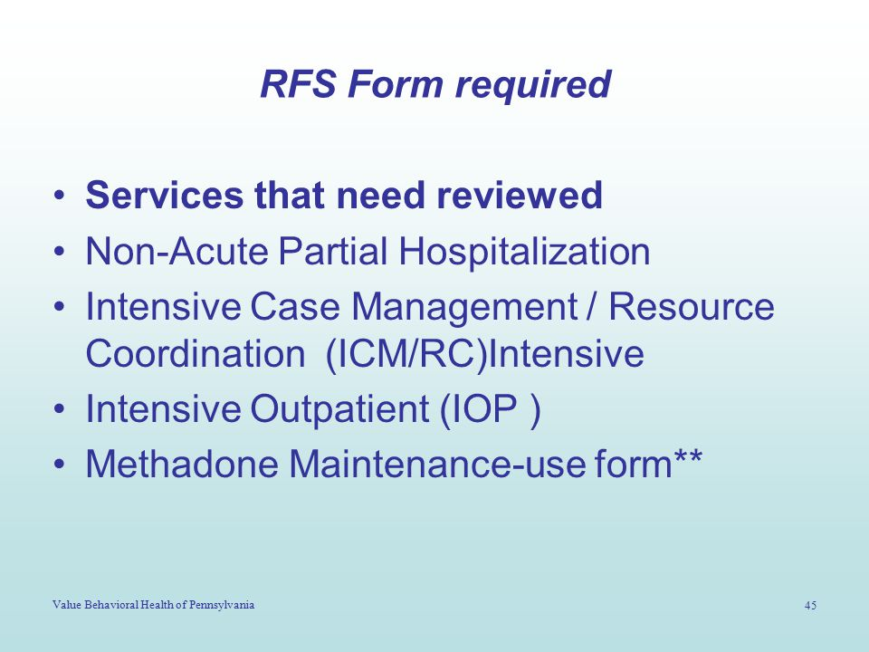 Value Behavioral Health of Pennsylvania 45 RFS Form required Services that need reviewed Non-Acute Partial Hospitalization Intensive Case Management /