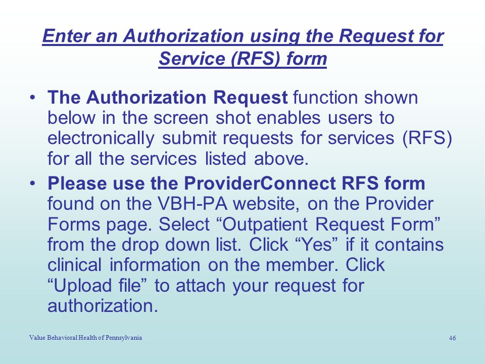 Value Behavioral Health of Pennsylvania 46 Enter an Authorization using the Request for Service (RFS) form The Authorization Request function shown be