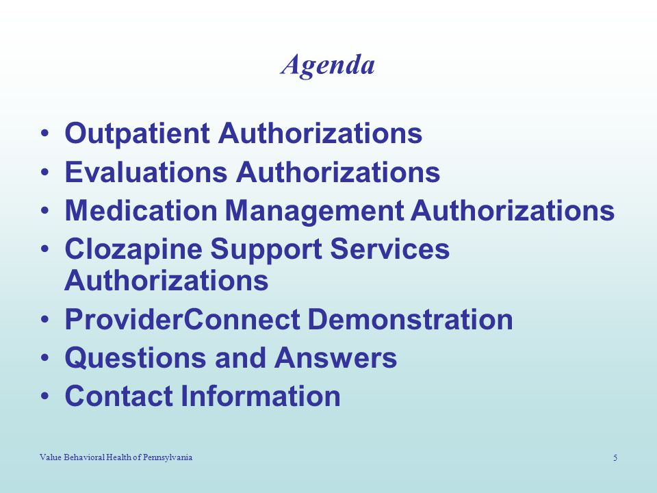 Value Behavioral Health of Pennsylvania 5 Agenda Outpatient Authorizations Evaluations Authorizations Medication Management Authorizations Clozapine Support Services Authorizations ProviderConnect Demonstration Questions and Answers Contact Information