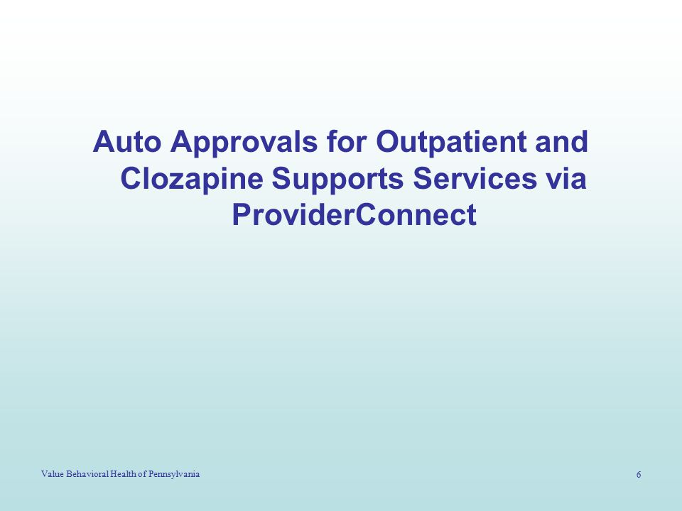 Value Behavioral Health of Pennsylvania 6 Auto Approvals for Outpatient and Clozapine Supports Services via ProviderConnect