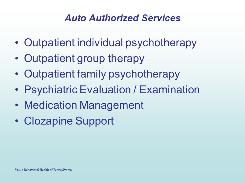 Value Behavioral Health of Pennsylvania 8 Auto Authorized Services Outpatient individual psychotherapy Outpatient group therapy Outpatient family psychotherapy Psychiatric Evaluation / Examination Medication Management Clozapine Support