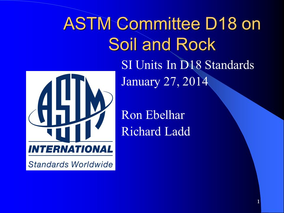 1 ASTM Committee D18 on Soil and Rock SI Units In D18 Standards January 27, 2014 Ron Ebelhar Richard Ladd