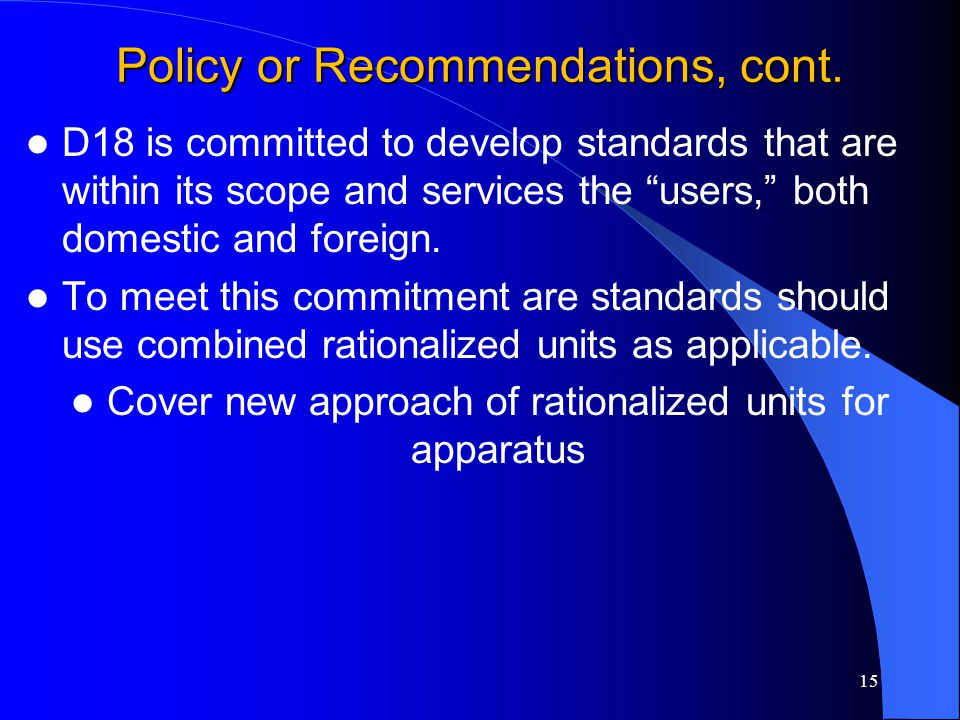 "Policy or Recommendations, cont. D18 is committed to develop standards that are within its scope and services the ""users,"" both domestic and foreign."