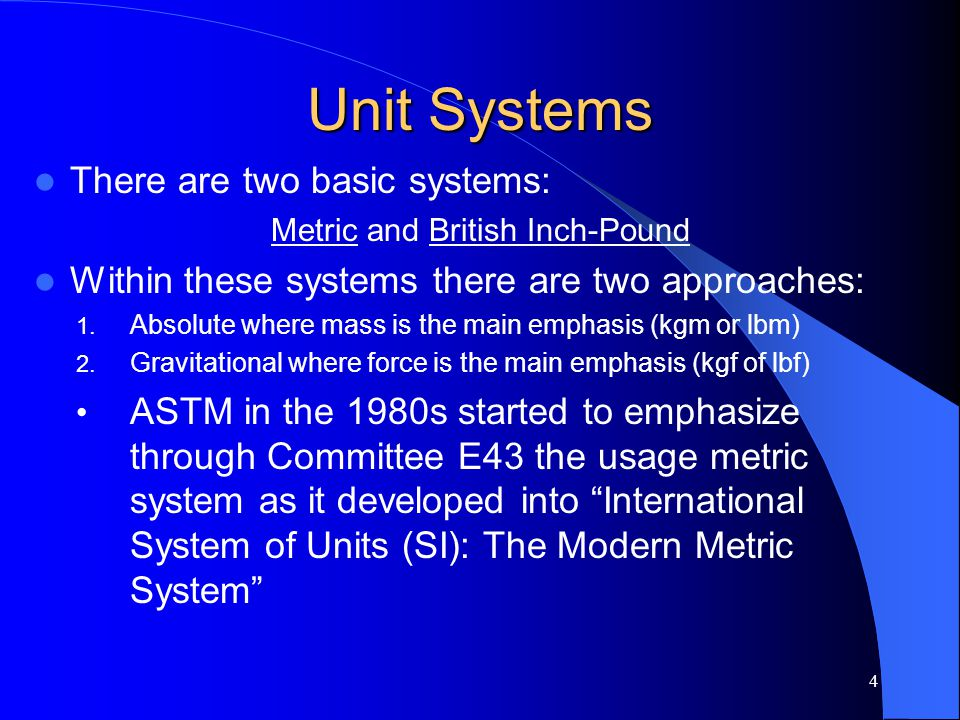 Unit Systems There are two basic systems: Metric and British Inch-Pound Within these systems there are two approaches: 1. Absolute where mass is the m
