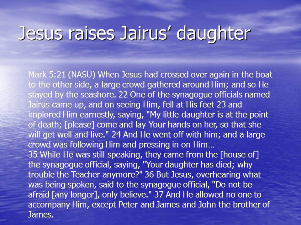 Jesus raises Jairus' daughter Mark 5:21 (NASU) When Jesus had crossed over again in the boat to the other side, a large crowd gathered around Him; and so He stayed by the seashore.