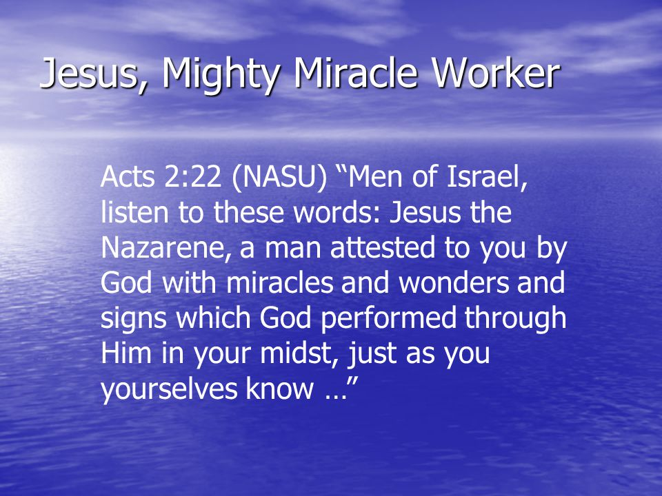 "Jesus, Mighty Miracle Worker Acts 2:22 (NASU) ""Men of Israel, listen to these words: Jesus the Nazarene, a man attested to you by God with miracles an"