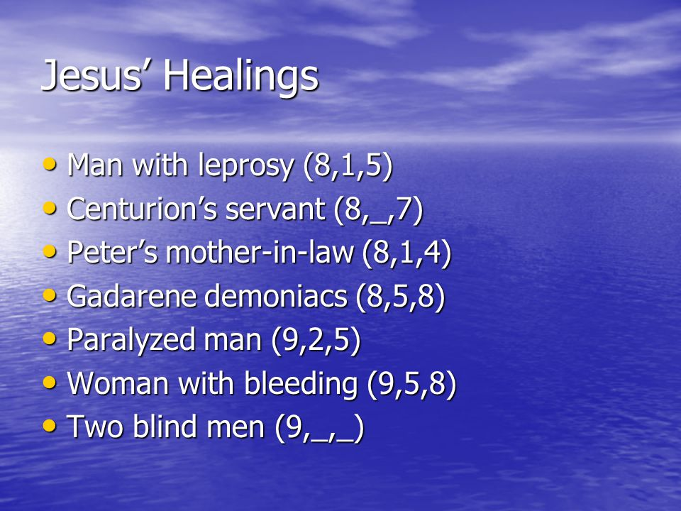 Jesus' Healings Man with leprosy (8,1,5) Man with leprosy (8,1,5) Centurion's servant (8,_,7) Centurion's servant (8,_,7) Peter's mother-in-law (8,1,4) Peter's mother-in-law (8,1,4) Gadarene demoniacs (8,5,8) Gadarene demoniacs (8,5,8) Paralyzed man (9,2,5) Paralyzed man (9,2,5) Woman with bleeding (9,5,8) Woman with bleeding (9,5,8) Two blind men (9,_,_) Two blind men (9,_,_)