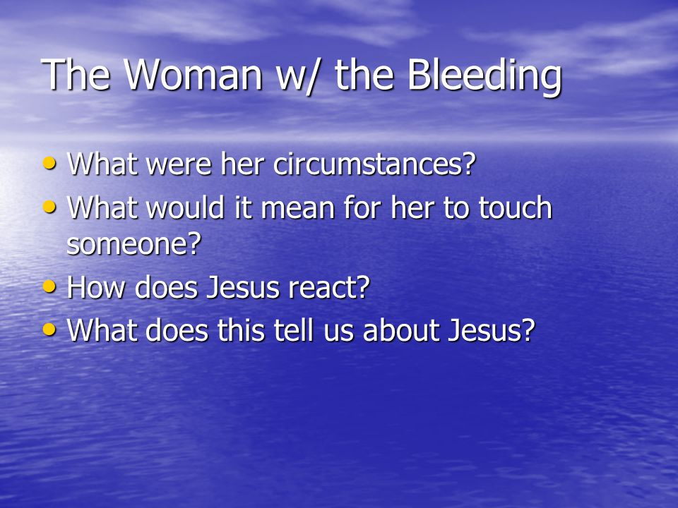 The Woman w/ the Bleeding What were her circumstances? What were her circumstances? What would it mean for her to touch someone? What would it mean fo