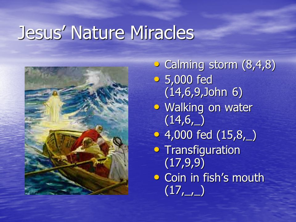 Jesus' Nature Miracles Calming storm (8,4,8) Calming storm (8,4,8) 5,000 fed (14,6,9,John 6) 5,000 fed (14,6,9,John 6) Walking on water (14,6,_) Walking on water (14,6,_) 4,000 fed (15,8,_) 4,000 fed (15,8,_) Transfiguration (17,9,9) Transfiguration (17,9,9) Coin in fish's mouth (17,_,_) Coin in fish's mouth (17,_,_)