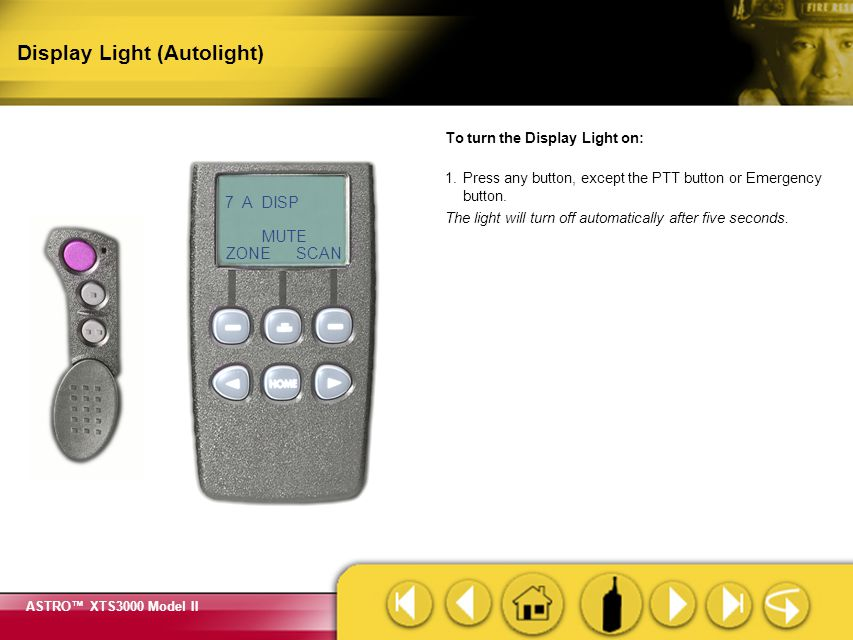 ASTRO™ XTS3000 Model II Display Light (Top Side Button) Display Light Button To turn the Display Light on: 1.Press the Display Light button. The light