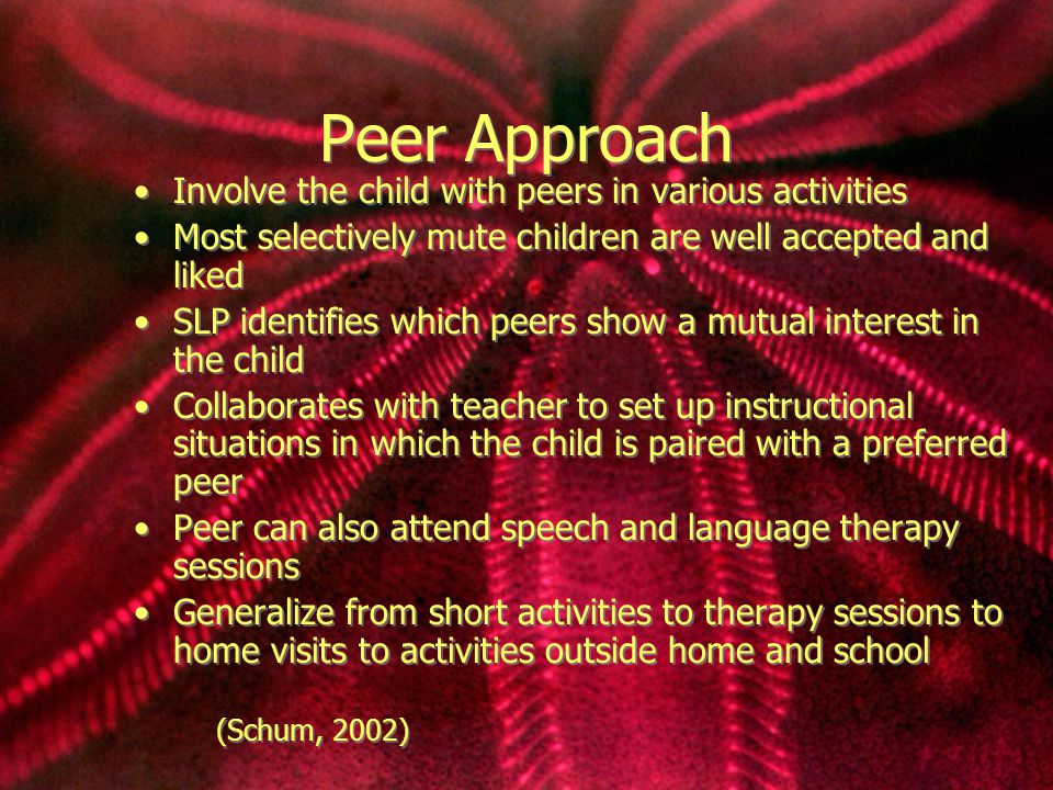 Peer Approach Involve the child with peers in various activities Most selectively mute children are well accepted and liked SLP identifies which peers show a mutual interest in the child Collaborates with teacher to set up instructional situations in which the child is paired with a preferred peer Peer can also attend speech and language therapy sessions Generalize from short activities to therapy sessions to home visits to activities outside home and school (Schum, 2002) Involve the child with peers in various activities Most selectively mute children are well accepted and liked SLP identifies which peers show a mutual interest in the child Collaborates with teacher to set up instructional situations in which the child is paired with a preferred peer Peer can also attend speech and language therapy sessions Generalize from short activities to therapy sessions to home visits to activities outside home and school (Schum, 2002)