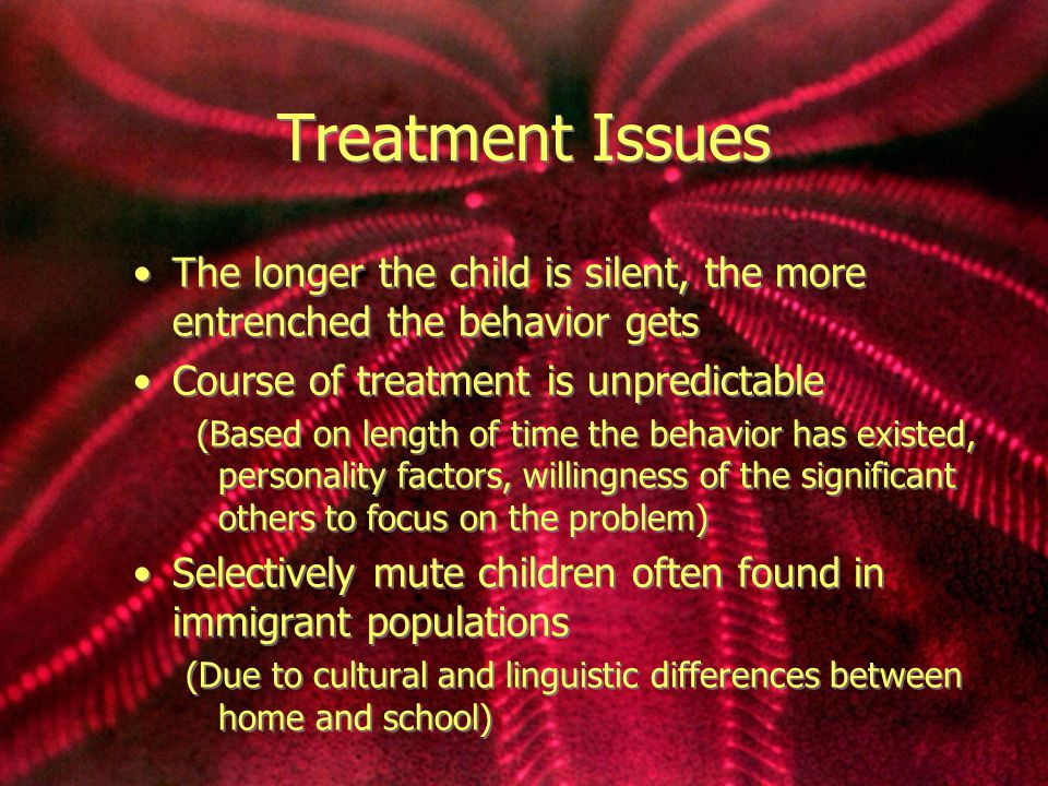 Treatment Issues The longer the child is silent, the more entrenched the behavior gets Course of treatment is unpredictable (Based on length of time the behavior has existed, personality factors, willingness of the significant others to focus on the problem) Selectively mute children often found in immigrant populations (Due to cultural and linguistic differences between home and school) The longer the child is silent, the more entrenched the behavior gets Course of treatment is unpredictable (Based on length of time the behavior has existed, personality factors, willingness of the significant others to focus on the problem) Selectively mute children often found in immigrant populations (Due to cultural and linguistic differences between home and school)