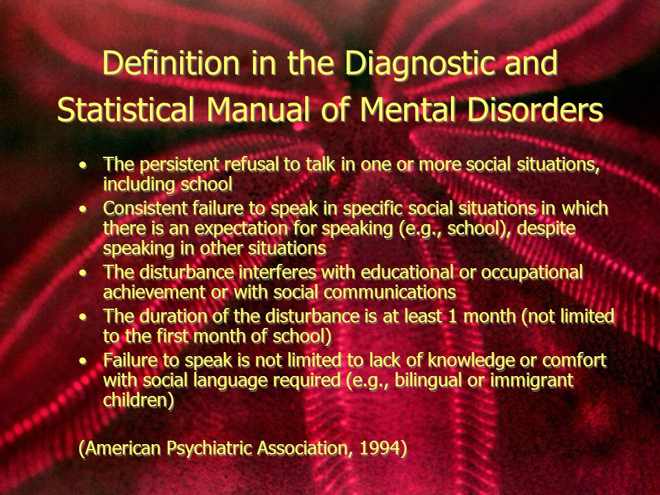 Definition in the Diagnostic and Statistical Manual of Mental Disorders The persistent refusal to talk in one or more social situations, including school Consistent failure to speak in specific social situations in which there is an expectation for speaking (e.g., school), despite speaking in other situations The disturbance interferes with educational or occupational achievement or with social communications The duration of the disturbance is at least 1 month (not limited to the first month of school) Failure to speak is not limited to lack of knowledge or comfort with social language required (e.g., bilingual or immigrant children) (American Psychiatric Association, 1994) The persistent refusal to talk in one or more social situations, including school Consistent failure to speak in specific social situations in which there is an expectation for speaking (e.g., school), despite speaking in other situations The disturbance interferes with educational or occupational achievement or with social communications The duration of the disturbance is at least 1 month (not limited to the first month of school) Failure to speak is not limited to lack of knowledge or comfort with social language required (e.g., bilingual or immigrant children) (American Psychiatric Association, 1994)