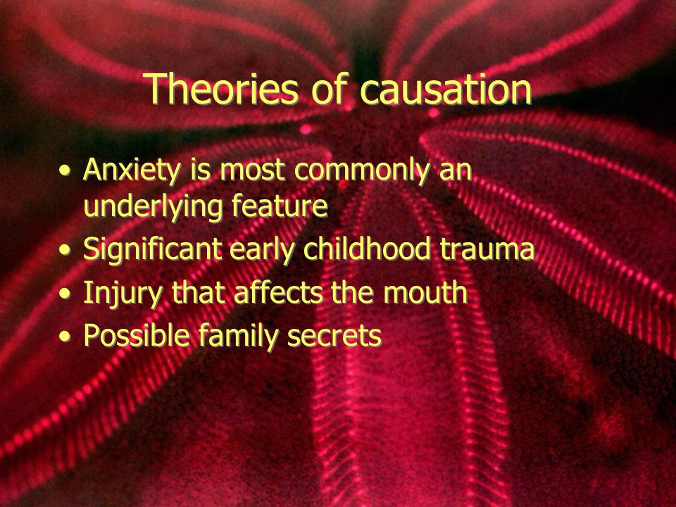 Theories of causation Anxiety is most commonly an underlying feature Significant early childhood trauma Injury that affects the mouth Possible family secrets Anxiety is most commonly an underlying feature Significant early childhood trauma Injury that affects the mouth Possible family secrets