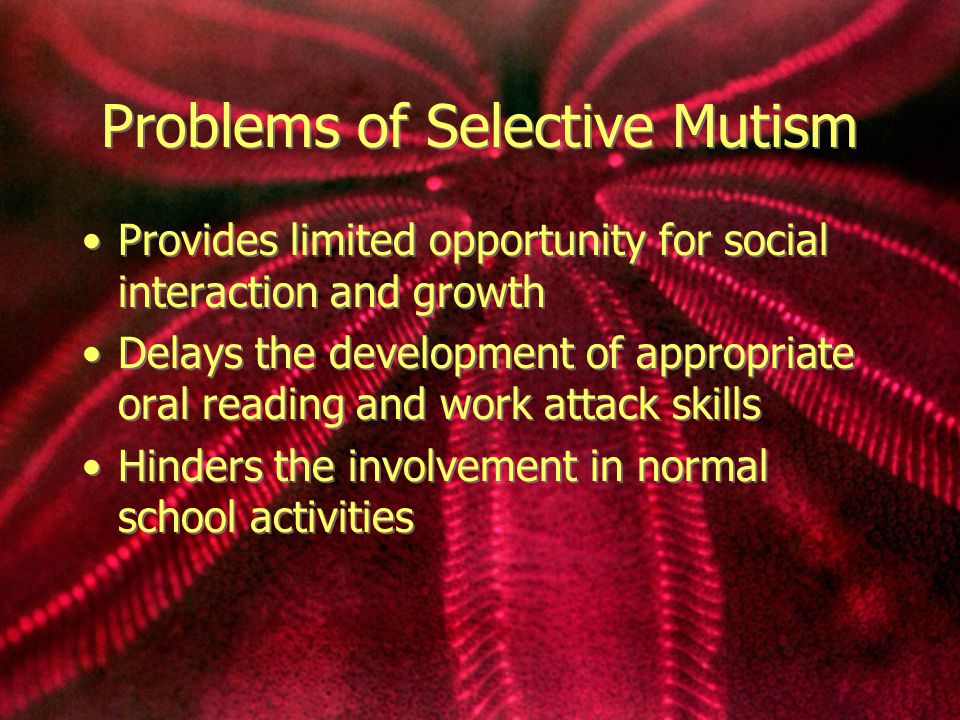 Problems of Selective Mutism Provides limited opportunity for social interaction and growth Delays the development of appropriate oral reading and work attack skills Hinders the involvement in normal school activities Provides limited opportunity for social interaction and growth Delays the development of appropriate oral reading and work attack skills Hinders the involvement in normal school activities