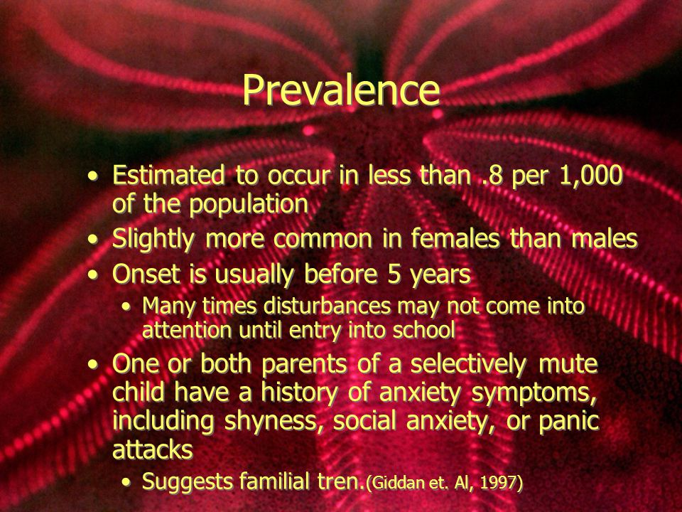 Prevalence Estimated to occur in less than.8 per 1,000 of the population Slightly more common in females than males Onset is usually before 5 years Many times disturbances may not come into attention until entry into school One or both parents of a selectively mute child have a history of anxiety symptoms, including shyness, social anxiety, or panic attacks Suggests familial tren.