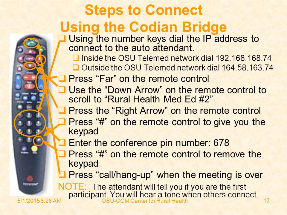 5/1/2015 8:30 AMOSU-COM Center for Rural Health 12 Steps to Connect Using the Codian Bridge  Using the number keys dial the IP address to connect to the auto attendant.